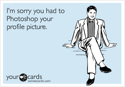 I'm sorry you had toPhotoshop yourprofile picture.