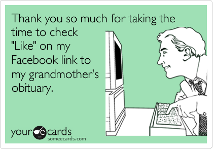 "Thank you so much for taking the time to check ""Like"" on my Facebook link to my grandmother's obituary."