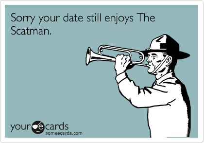 Sorry your date still enjoys The Scatman.