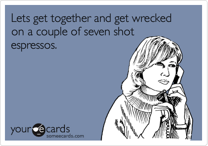 Lets get together and get wrecked on a couple of seven shotespressos.