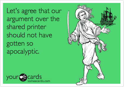 Let's agree that ourargument over theshared printershould not havegotten soapocalyptic.