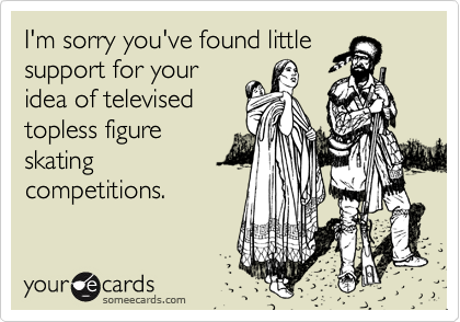 I'm sorry you've found littlesupport for youridea of televisedtopless figureskatingcompetitions.