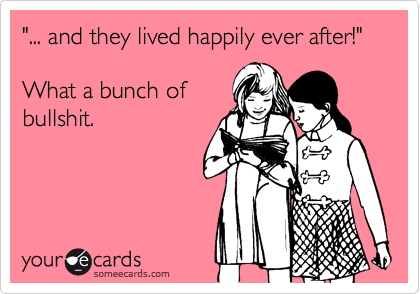 """""""... and they lived happily ever after!""""What a bunch ofbullshit."""