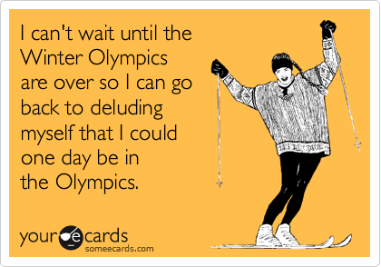 I can't wait until the Winter Olympics are over so I can go back to deluding myself that I could one day be in  the Olympics.
