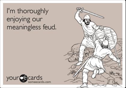 I'm thoroughlyenjoying ourmeaningless feud.