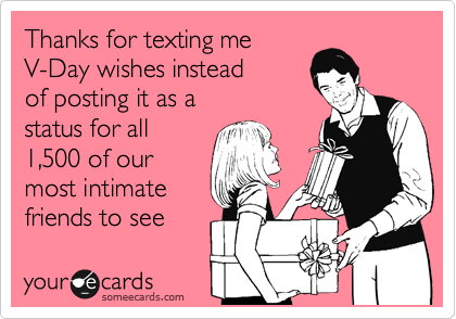Thanks for texting me V-Day wishes instead of posting it as a status for all 1,500 of our most intimate friends to see