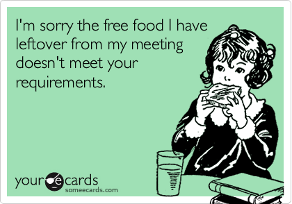 I'm sorry the free food I haveleftover from my meetingdoesn't meet yourrequirements.