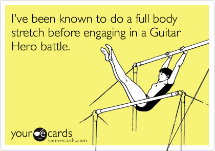 I've been known to do a full body stretch before engaging in a Guitar Hero battle.
