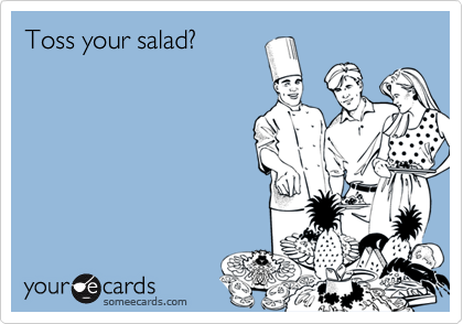 Toss your salad?