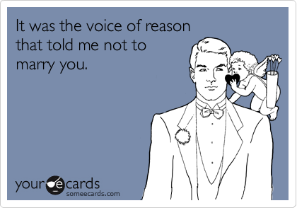 It was the voice of reason that told me not to  marry you.