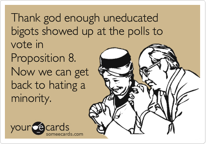 Thank god enough uneducated bigots showed up at the polls to vote inProposition 8.Now we can getback to hating aminority.