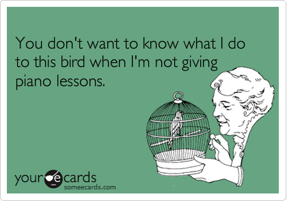 You don't want to know what I do to this bird when I'm not giving piano lessons.