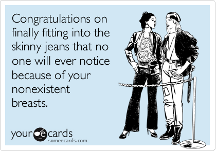 Congratulations onfinally fitting into the skinny jeans that noone will ever noticebecause of yournonexistentbreasts.