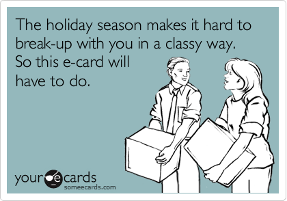 The holiday season makes it hard to break-up with you in a classy way. So this e-card will have to do.