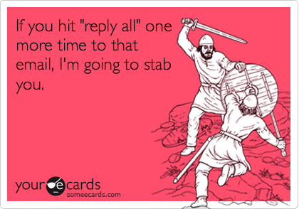 """If you hit """"reply all"""" onemore time to thatemail, I'm going to stabyou."""