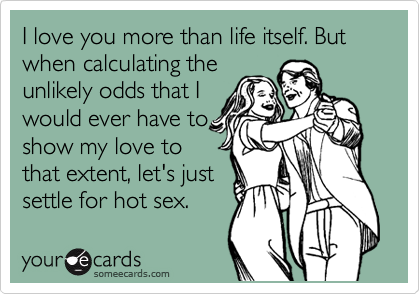 I love you more than life itself. But when calculating the unlikely odds that I would ever have to show my love to that extent, let's just settle for hot sex.