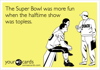 The Super Bowl was more funwhen the halftime showwas topless.