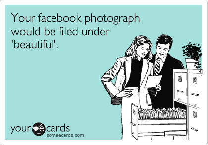 Your facebook photograph would be filed under 'beautiful'.
