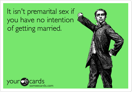 It isn't premarital sex if you have no intention of getting married.