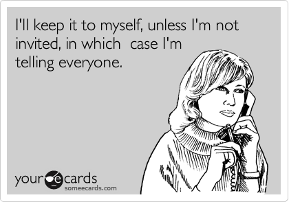 I'll keep it to myself, unless I'm not invited, in which  case I'm telling everyone.