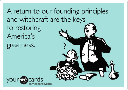 A return to our founding principles and witchcraft are the keys