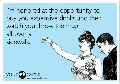 I'm honored at the opportunity to buy you expensive drinks and then  watch you throw them up