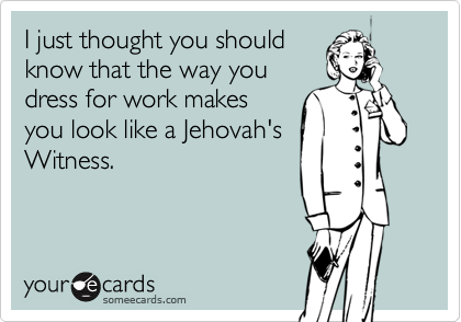 I just thought you shouldknow that the way youdress for work makesyou look like a Jehovah'sWitness.