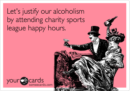 Let's justify our alcoholism by attending charity sports  league happy hours.