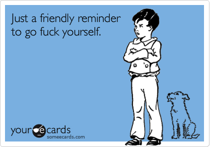 Just a friendly reminder to go fuck yourself.