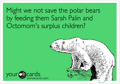 Might we not save the polar bears by feeding them Sarah Palin and Octomom's surplus children?