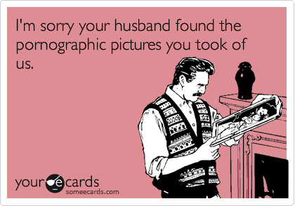 I'm sorry your husband found the pornographic pictures you took of us.