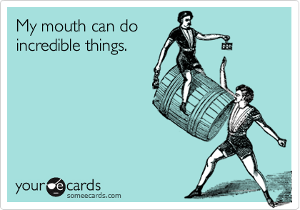 My mouth can doincredible things.