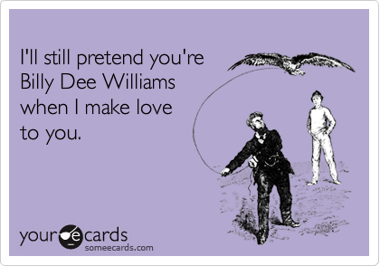 I'll still pretend you're Billy Dee Williams when I make love to you.