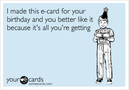 I made this e-card for your birthday and you better like itbecause it's all you're getting