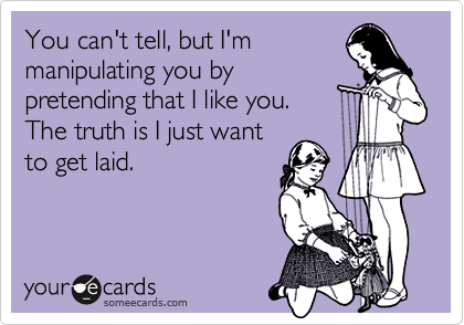 You can't tell, but I'mmanipulating you bypretending that I like you.The truth is I just wantto get laid.