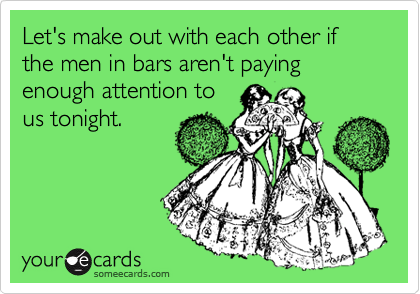Let's make out with each other if the men in bars aren't paying enough attention to us tonight.