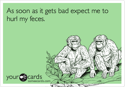 As soon as it gets bad expect me to hurl my feces.