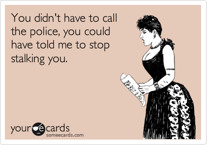 You didn't have to callthe police, you couldhave told me to stopstalking you.
