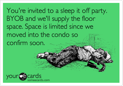 You're invited to a sleep it off party. BYOB and we'll supply the floor space. Space is limited since we moved into the condo so confirm soon.