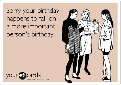 Sorry your birthdayhappens to fall ona more importantperson's birthday.