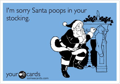 I'm sorry Santa poops in your stocking.