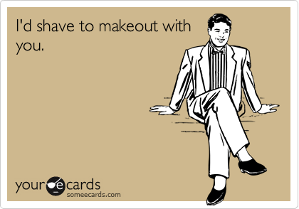 I'd shave to makeout withyou.