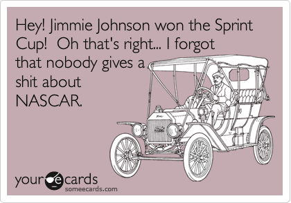 Hey! Jimmie Johnson won the Sprint Cup!  Oh that's right... I forgotthat nobody gives ashit aboutNASCAR.