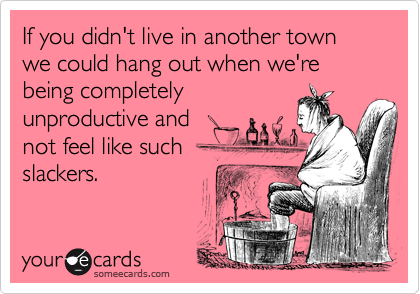 If you didn't live in another town we could hang out when we're being completelyunproductive andnot feel like suchslackers.