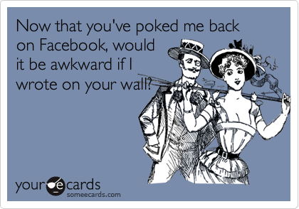 Now that you've poked me back on Facebook, wouldit be awkward if Iwrote on your wall?