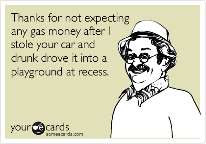 Thanks for not expectingany gas money after Istole your car anddrunk drove it into aplayground at recess.