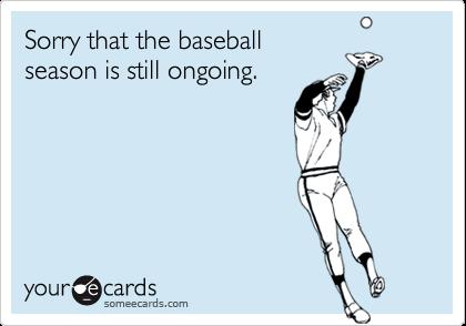 Sorry that the baseballseason is still ongoing.