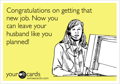 Congratulations on getting that new job. Now youcan leave yourhusband like youplanned!
