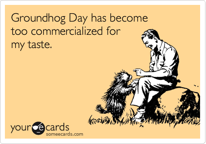 Groundhog Day has become  too commercialized for  my taste.