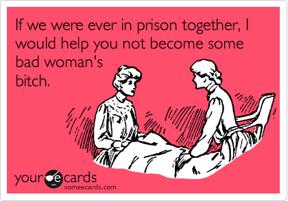 If we were ever in prison together, I would help you not become some bad woman's bitch.
